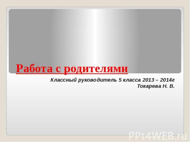 Работа с родителями Классный руководитель 5 класса 2013 – 2014гТокарева Н. В.