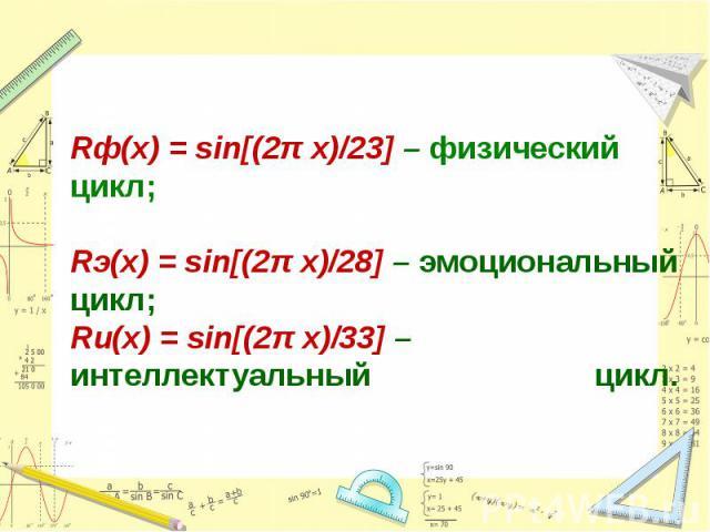 Rф(x) = sin[(2π x)/23] – физический цикл; Rэ(x) = sin[(2π x)/28] – эмоциональный цикл; Rи(х) = sin[(2π x)/33] – интеллектуальный цикл.