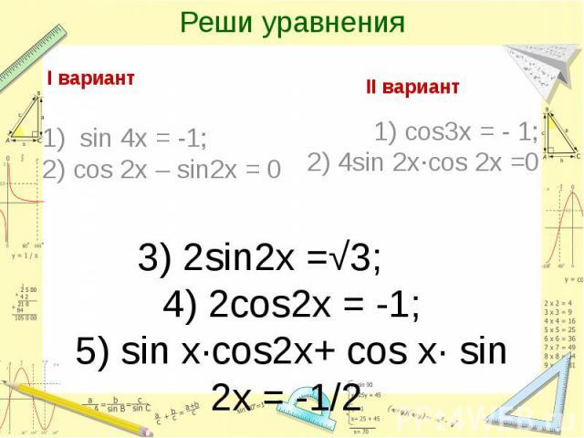 Реши уравнения I вариант1) sin 4x = -1;2) cos 2x – sin2x = 0II вариант1) cos3x = - 1;2) 4sin 2x∙cos 2x =03) 2sin2x =√3; 4) 2cos2x = -1; 5) sin x∙cos2x+ cos x∙ sin 2x = -1/2