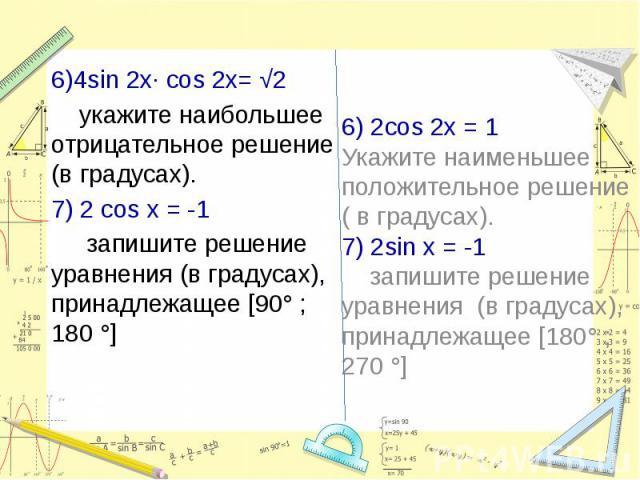 6)4sin 2x∙ cos 2x= √2 укажите наибольшее отрицательное решение (в градусах).7) 2 cos x = -1 запишите решение уравнения (в градусах), принадлежащее [90° ; 180 °]6) 2cos 2x = 1Укажите наименьшее положительное решение ( в градусах).7) 2sin x = -1 запиш…