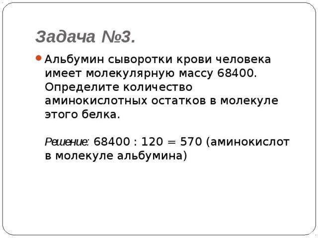 Задача №3. Альбумин сыворотки крови человека имеет молекулярную массу 68400. Определите количество аминокислотных остатков в молекуле этого белка.Решение: 68400 : 120 = 570 (аминокислот в молекуле альбумина)