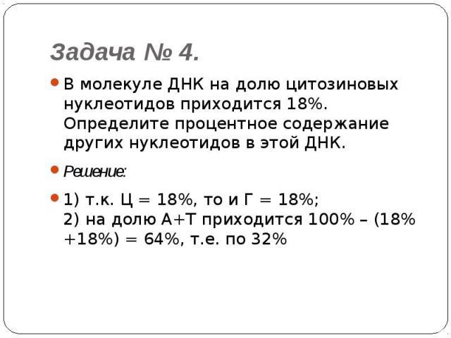 Задача № 4. В молекуле ДНК на долю цитозиновых нуклеотидов приходится 18%. Определите процентное содержание других нуклеотидов в этой ДНК.Решение: 1) т.к. Ц = 18%, то и Г = 18%;2) на долю А+Т приходится 100% – (18% +18%) = 64%, т.е. по 32%