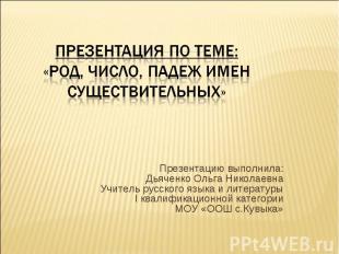Род, Число, падеж имен существительных Презентацию выполнила:Дьяченко Ольга Нико