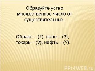 Образуйте устно множественное число от существительных.Облако – (?), поле – (?),