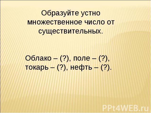 Образуйте устно множественное число от существительных.Облако – (?), поле – (?), токарь – (?), нефть – (?).