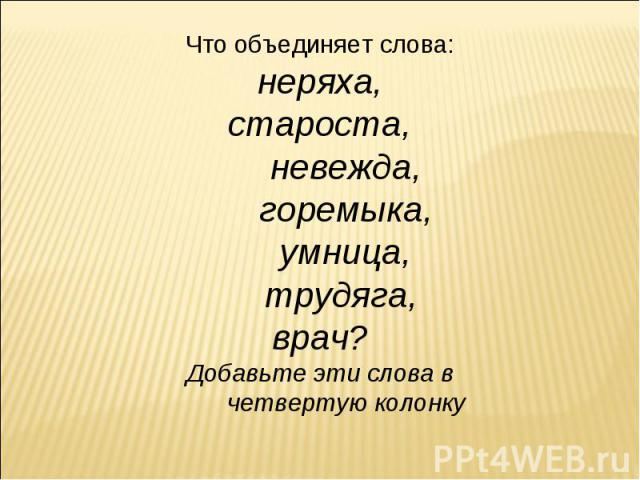 Что объединяет слова: неряха, староста, невежда, горемыка, умница, трудяга, врач?Добавьте эти слова в четвертую колонку