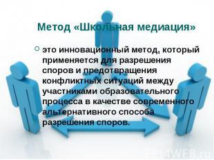 Метод «Школьная медиация» это инновационный метод, который применяется для разре