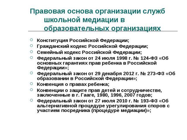 Правовая основа организации служб школьной медиации в образовательных организациях Конституция Российской Федерации;Гражданский кодекс Российской Федерации;Семейный кодекс Российской Федерации;Федеральный закон от 24 июля 1998 г. № 124-ФЗ «Об основн…