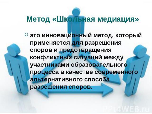 Метод «Школьная медиация» это инновационный метод, который применяется для разрешения споров и предотвращения конфликтных ситуаций между участниками образовательного процесса в качестве современного альтернативного способа разрешения споров.