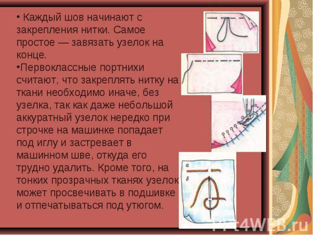 Каждый шов начинают с закрепления нитки. Самое простое — завязать узелок на конце. Первоклассные портнихи считают, что закреплять нитку на ткани необходимо иначе, без узелка, так как даже небольшой аккуратный узелок нередко при строчке на машинке по…