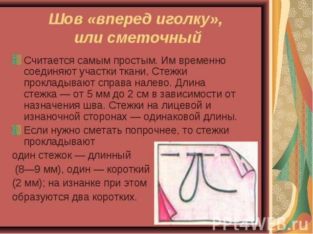Шов «вперед иголку», или сметочный Считается самым простым. Им временно соединяют участки ткани, Стежки прокладывают справа налево. Длина стежка — от 5 мм до 2 см в зависимости от назначения шва. Стежки на лицевой и изнаночной сторонах — одинаковой …