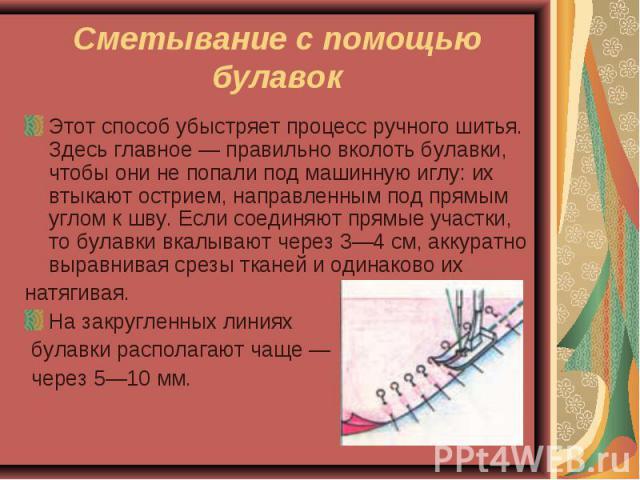 Сметывание с помощью булавок Этот способ убыстряет процесс ручного шитья. Здесь главное — правильно вколоть булавки, чтобы они не попали под машинную иглу: их втыкают острием, направленным под прямым углом к шву. Если соединяют прямые участки, то бу…