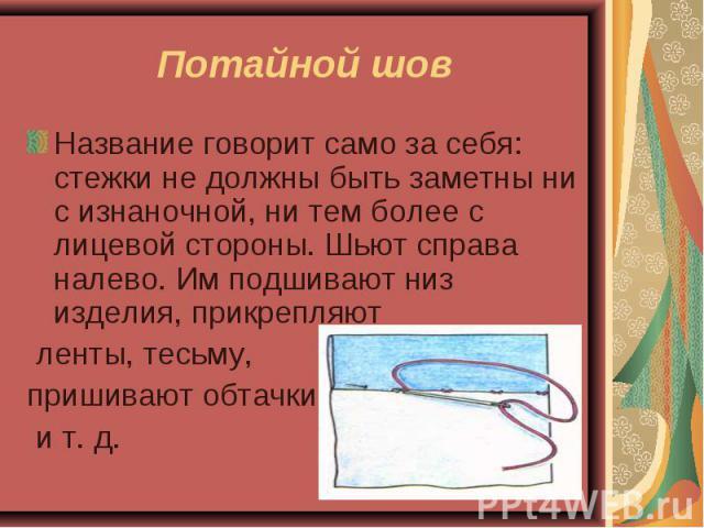Потайной шов Название говорит само за себя: стежки не должны быть заметны ни с изнаночной, ни тем более с лицевой стороны. Шьют справа налево. Им подшивают низ изделия, прикрепляют ленты, тесьму, пришивают обтачки и т. д.