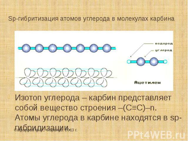 Sp-гибритизация атомов углерода в молекулах карбина Изотоп углерода – карбин представляет собой вещество строения –(С≡С)–n. Атомы углерода в карбине находятся в sp-гибридизации.