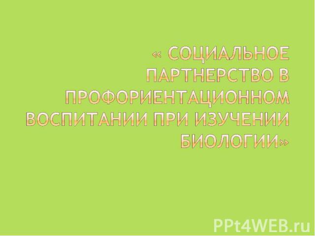 « Социальное партнерство в профориентационном воспитании при изучении биологии»