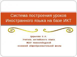 Система построения уроков Иностранного языка на базе ИКТ Царькова О.А. Учитель а