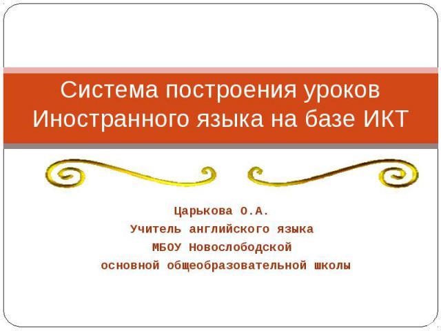 Система построения уроков Иностранного языка на базе ИКТ Царькова О.А. Учитель английского языка МБОУ Новослободской основной общеобразовательной школы