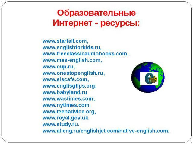 Образовательные Интернет - ресурсы: www.starfall.com, www.englishforkids.ru, www.freeclassicaudiobooks.com, www.mes-english.com, www.oup.ru, www.onestopenglish.ru, www.elscafe.com, www.englisgtips.org, www.babyland.ru www.wastimes.com, www.nytimes.c…
