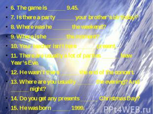 6. The game is ______ 9.45. 7. Is there a party ______ your brother's birthday?