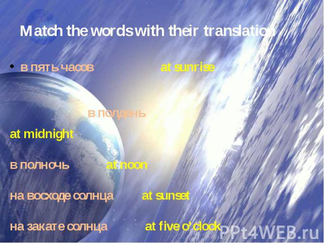 Match the words with their translation в пять часов  at sunrise в полдень at midnight в полночь at noon на восходе солнца at sunset  на закате солнца  at five o'clock