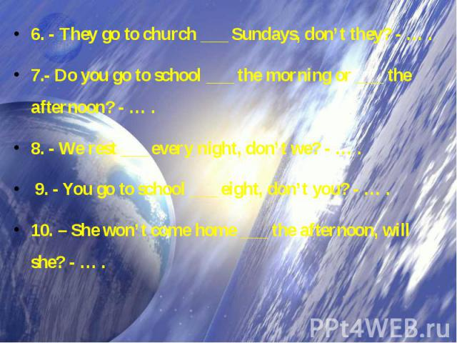 6. - They go to church ___ Sundays, don't they? - … . 7.- Do you go to school ___ the morning or ___ the afternoon? - … . 8. - We rest ___ every night, don't we? - … . 9. - You go to school ___ eight, don't you? - … . 10. – She won't come home ___ t…