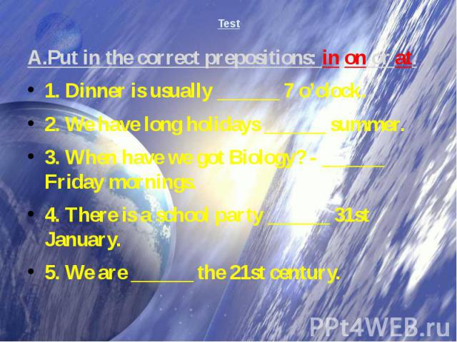 Test A.Put in the correct prepositions: in,on or at.1. Dinner is usually ______ 7 o'clock. 2. We have long holidays ______ summer. 3. When have we got Biology? - ______ Friday mornings. 4. There is a school party ______ 31st January. 5. We are _____…