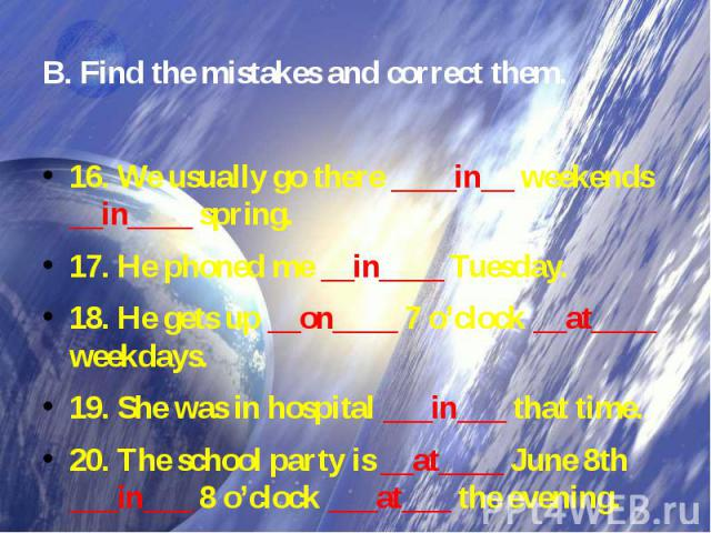 B. Find the mistakes and correct them.16. We usually go there ____in__ weekends __in____ spring. 17. He phoned me __in____ Tuesday. 18. He gets up __on____ 7 o'clock __at____ weekdays. 19. She was in hospital ___in___ that time. 20. The school party…