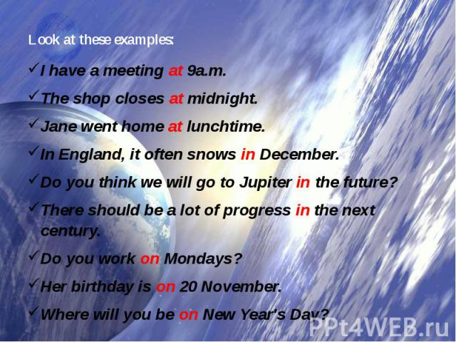 Look at these examples: I have a meetingat9a.m.The shop closesatmidnight.Jane went homeatlunchtime.In England, it often snowsinDecember.Do you think we will go to Jupiterinthe future?There should be a lot of progressinthe next century.Do…