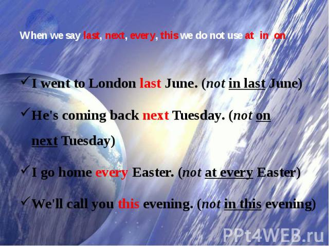 When we saylast, next, every, thiswe do not useat, in, on I went to LondonlastJune. (notin lastJune)He's coming backnextTuesday. (noton nextTuesday)I go homeeveryEaster. (notat everyEaster)We'll call youthisevening. (notin thisevening)