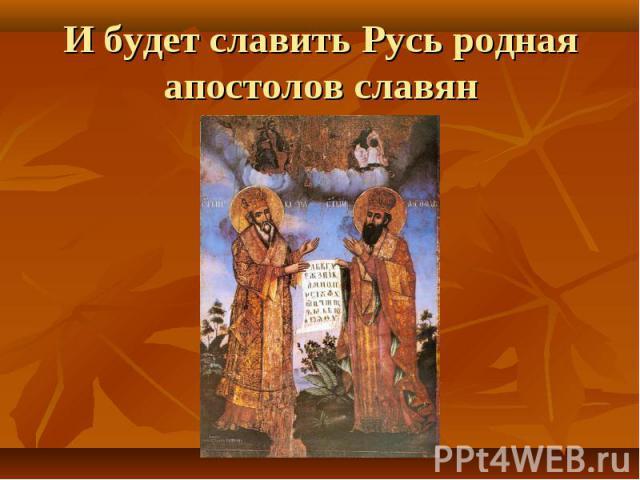 И будет славить Русь родная апостолов славян