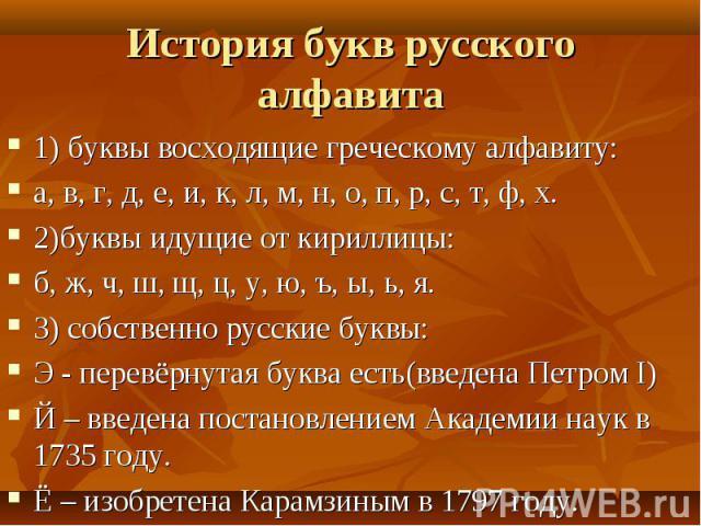История букв русского алфавита 1) буквы восходящие греческому алфавиту:а, в, г, д, е, и, к, л, м, н, о, п, р, с, т, ф, х.2)буквы идущие от кириллицы:б, ж, ч, ш, щ, ц, у, ю, ъ, ы, ь, я.3) собственно русские буквы:Э - перевёрнутая буква есть(введена П…