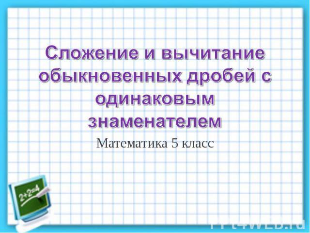 Сложение и вычитание обыкновенных дробей с одинаковым знаменателем Математика 5 класс