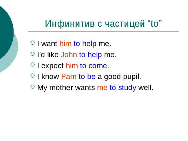 """Инфинитив с частицей """"to"""" I want him to help me.I'd like John to help me.I expect him to come.I know Pam to be a good pupil.My mother wants me to study well."""