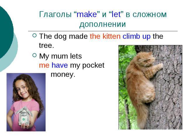"Глаголы ""make"" и ""let"" в сложномдополнении The dog made the kitten climb up the tree.My mum letsme have my pocketmoney."