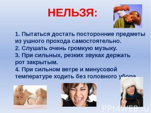 НЕЛЬЗЯ: 1. Пытаться достать посторонние предметы из ушного прохода самостоятельн