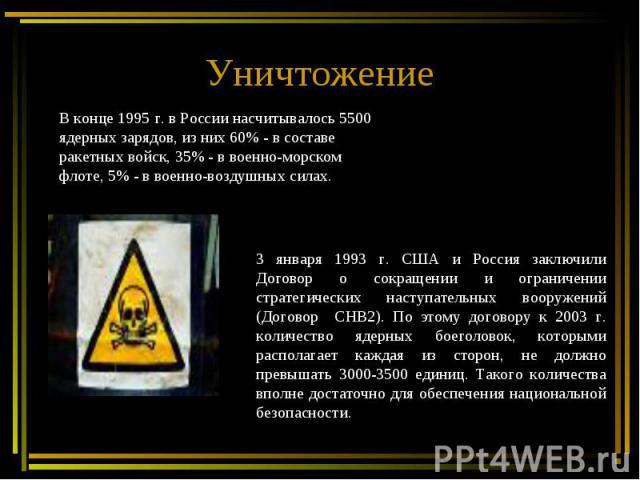 Уничтожение В конце 1995 г. в России насчитывалось 5500 ядерных зарядов, из них 60% - в составе ракетных войск, 35% - в военно-морском флоте, 5% - в военно-воздушных силах.3 января 1993 г. США и Россия заключили Договор о сокращении и ограничении ст…