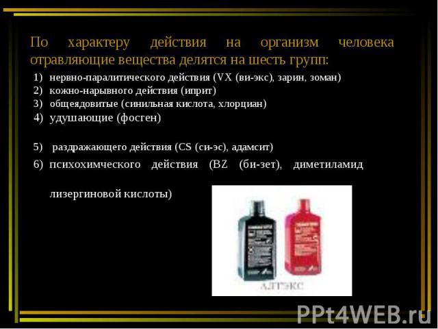 По характеру действия на организм человека отравляющие вещества делятся на шесть групп:нервно-паралитического действия (VX (ви-экс), зарин, зоман) кожно-нарывного действия (иприт)общеядовитые (синильная кислота, хлорциан)удушающие (фосген) раздражаю…