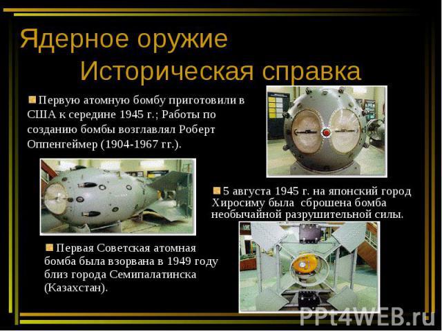 Ядерное оружие Историческая справка Первую атомную бомбу приготовили в США к середине 1945 г.; Работы по созданию бомбы возглавлял Роберт Оппенгеймер (1904-1967 гг.). 5 августа 1945 г. на японский город Хиросиму была сброшена бомба необычайной разру…
