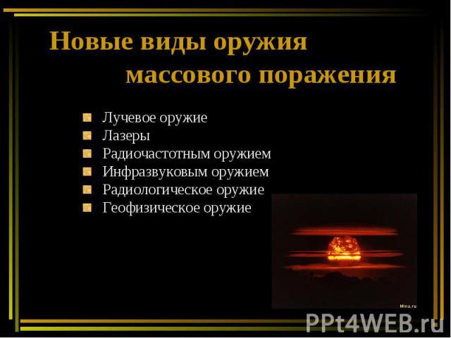 Новые виды оружия массового поражения Лучевое оружие Лазеры Радиочастотным оружием Инфразвуковым оружием Радиологическое оружие Геофизическое оружие