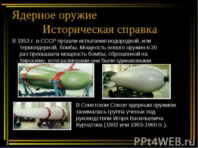 Ядерное оружие Историческая справка В 1953 г. в СССР прошли испытания водородной, или термоядерной, бомбы. Мощность нового оружия в 20 раз превышала мощность бомбы, сброшенной на Хиросиму, хотя размерами они были одинаковыми. В Советском Союзе ядерн…