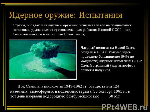 Ядерное оружие: Испытания Страны, обладающие ядерным оружием, испытывали его на специальных полигонах, удаленных от густонаселенных районов: бывший СССР - под Семипалатинском и на острове Новая Земля; Ядерный полигон на Новой Земле создали в 1954 г.…