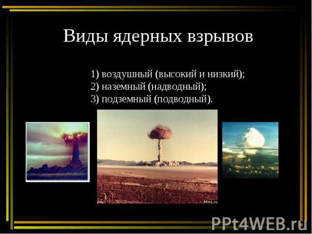 Виды ядерных взрывов1) воздушный (высокий и низкий);2) наземный (надводный);3) подземный (подводный).