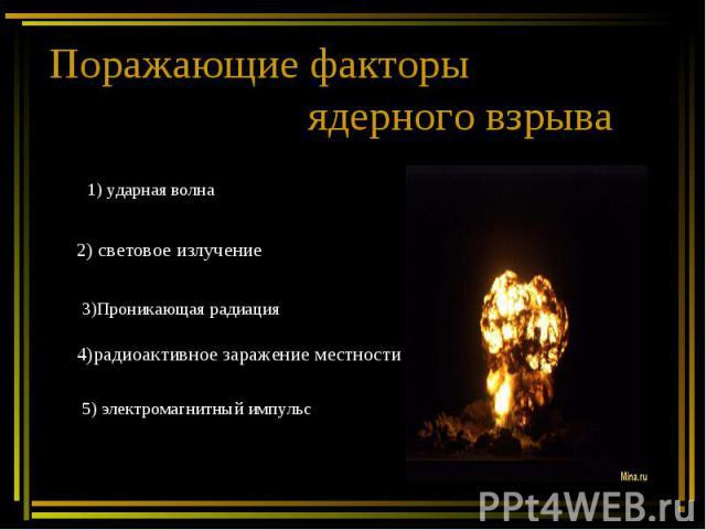 Поражающие факторы ядерного взрыва 1) ударная волна 2) световое излучение 3)Проникающая радиация4)радиоактивное заражение местности 5) электромагнитный импульс