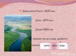 Длина реки Волга- 3520 км.; Дона- 1870 км.; Дуная-2850 км. Запиши числа в виде д