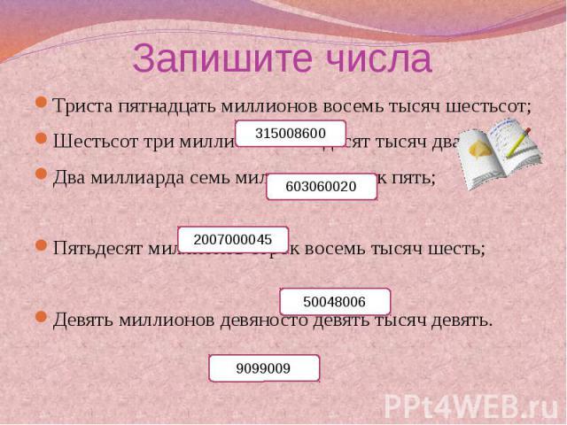 Запишите числа Триста пятнадцать миллионов восемь тысяч шестьсот;Шестьсот три миллиона шестьдесят тысяч двадцать;Два миллиарда семь миллионов сорок пять;Пятьдесят миллионов сорок восемь тысяч шесть;Девять миллионов девяносто девять тысяч девять.