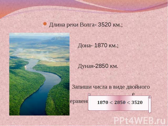 Длина реки Волга- 3520 км.; Дона- 1870 км.; Дуная-2850 км. Запиши числа в виде двойного е неравенства