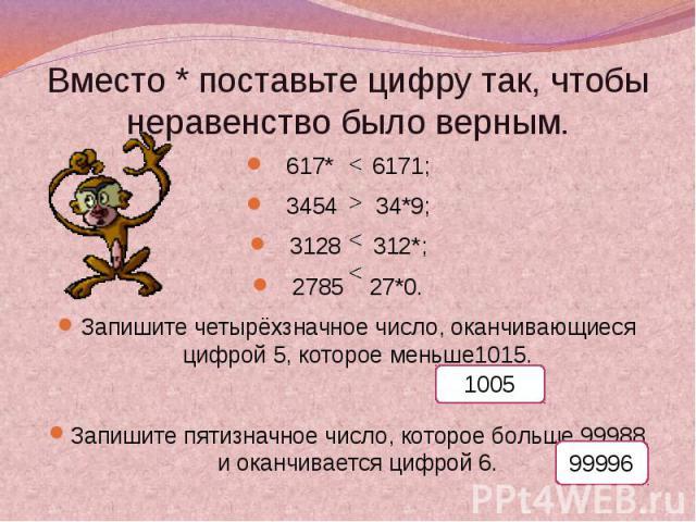 Вместо * поставьте цифру так, чтобы неравенство было верным. 617* 6171;3454 34*9;3128 312*;2785 27*0.Запишите четырёхзначное число, оканчивающиеся цифрой 5, которое меньше1015.Запишите пятизначное число, которое больше 99988 и оканчивается цифрой 6.