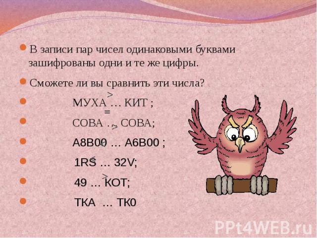 В записи пар чисел одинаковыми буквами зашифрованы одни и те же цифры.Сможете ли вы сравнить эти числа? МУХА … КИТ ; СОВА … СОВА; А8В00 … А6В00 ; 1RS … 32V; 49 … КОТ; ТКА … ТК0