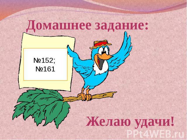 Домашнее задание: №152; №161Желаю удачи!
