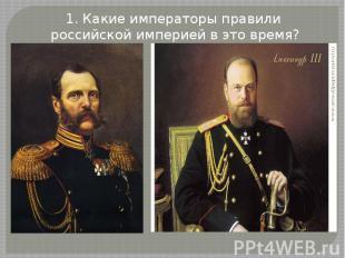 1. Какие императоры правили российской империей в это время?